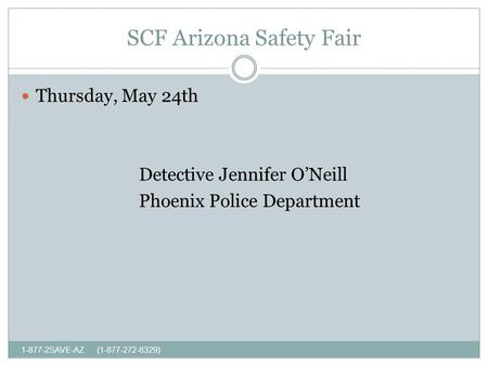 SCF Arizona Safety Fair 1-877-2SAVE-AZ (1-877-272-8329) Thursday, May 24th Detective Jennifer ONeill Phoenix Police Department.