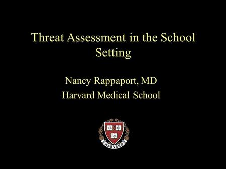 Threat Assessment in the School Setting Nancy Rappaport, MD Harvard Medical School.