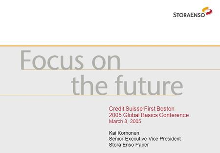 Credit Suisse First Boston 2005 Global Basics Conference March 3, 2005 Kai Korhonen Senior Executive Vice President Stora Enso Paper.