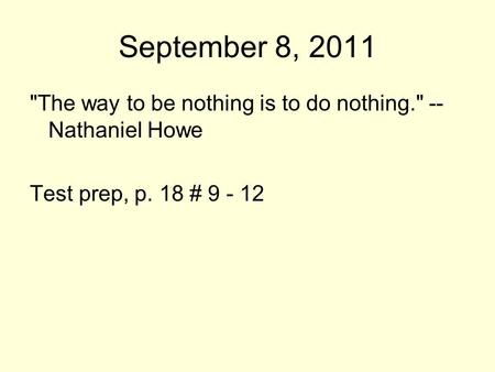 September 8, 2011 The way to be nothing is to do nothing. -- Nathaniel Howe Test prep, p. 18 # 9 - 12.
