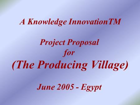A Knowledge InnovationTM Project Proposal for (The Producing Village) June 2005 - Egypt.