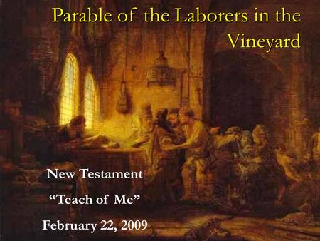 Parable of the Laborers in the Vineyard New Testament Teach of Me February 22, 2009.