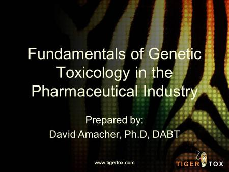 Fundamentals of Genetic Toxicology in the Pharmaceutical Industry Prepared by: David Amacher, Ph.D, DABT www.tigertox.com.