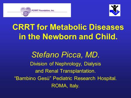 CRRT for Metabolic Diseases in the Newborn and Child. Stefano Picca, MD. Division of Nephrology, Dialysis and Renal Transplantation. Bambino Gesù Pediatric.