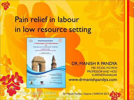 Pain relief in labour in low resource setting DR. MANISH R PANDYA MD FICOG FICMCH PROFESSOR AND HOD SURENDRANAGAR www.drmanishpandya.com.