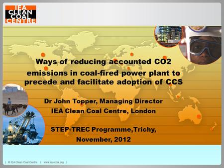 Ways of reducing accounted CO2 emissions in coal-fired power plant to precede and facilitate adoption of CCS Dr John Topper, Managing Director IEA Clean.