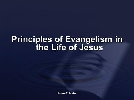 Principles of Evangelism in the Life of Jesus Gerson P. Santos.