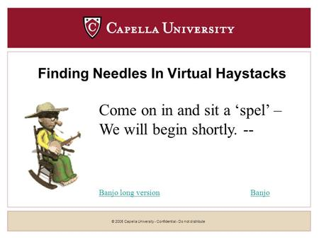 © 2005 Capella University - Confidential - Do not distribute Finding Needles In Virtual Haystacks Come on in and sit a spel – We will begin shortly. --