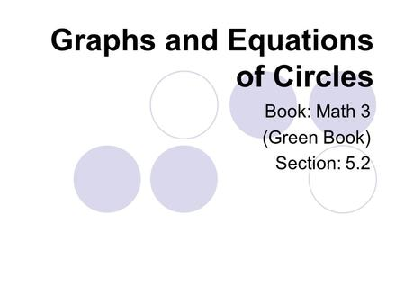 Graphs and Equations of Circles Book: Math 3 (Green Book) Section: 5.2.