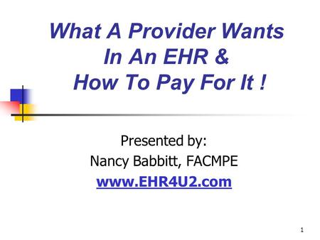 1 What A Provider Wants In An EHR & How To Pay For It ! Presented by: Nancy Babbitt, FACMPE www.EHR4U2.com.