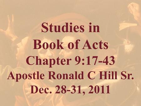 Studies in Book of Acts Chapter 9:17-43 Apostle Ronald C Hill Sr. Dec. 28-31, 2011.
