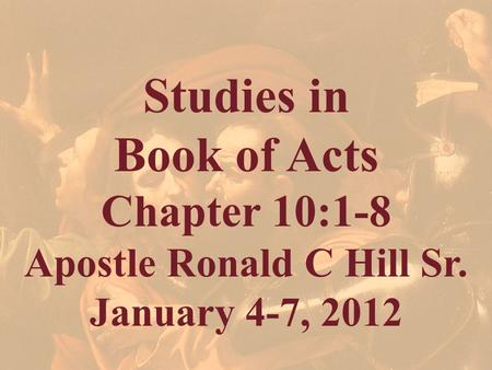 Studies in Book of Acts Chapter 10:1-8 Apostle Ronald C Hill Sr. January 4-7, 2012.