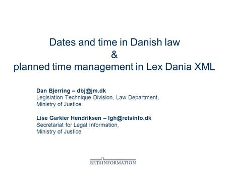 Dates and time in Danish law & planned time management in Lex Dania XML Dan Bjerring – Legislation Technique Division, Law Department, Ministry.