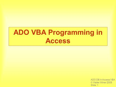 ADO DB in Access VBA © Walter Milner 2005 Slide: 1 ADO VBA Programming in Access.