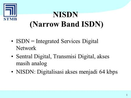 1 NISDN (Narrow Band ISDN) ISDN = Integrated Services Digital Network Sentral Digital, Transmisi Digital, akses masih analog NISDN: Digitalisasi akses.