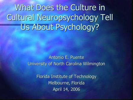 What Does the Culture in Cultural Neuropsychology Tell Us About Psychology? Antonio E. Puente University of North Carolina Wilmington Florida Institute.