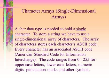 Character Arrays (Single-Dimensional Arrays) A char data type is needed to hold a single character. To store a string we have to use a single-dimensional.