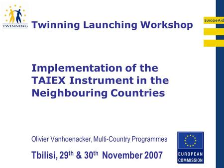 EuropeAid Olivier Vanhoenacker, Multi-Country Programmes Tbilisi, 29 th & 30 th November 2007 Twinning Launching Workshop Implementation of the TAIEX Instrument.