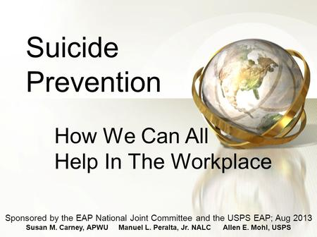 Suicide Prevention How We Can All Help In The Workplace Sponsored by the EAP National Joint Committee and the USPS EAP; Aug 2013 Susan M. Carney, APWU.