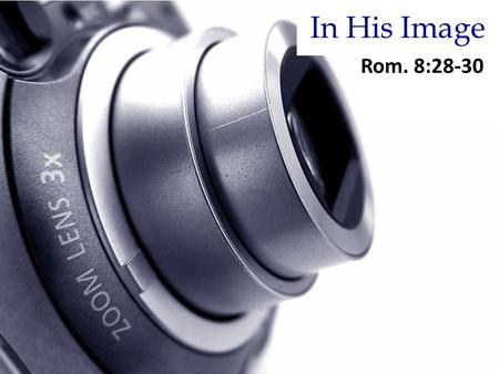 In His Image Rom. 8:28-30. And we know that all things work together for good to those who love God, to those who are the called according to His purpose.