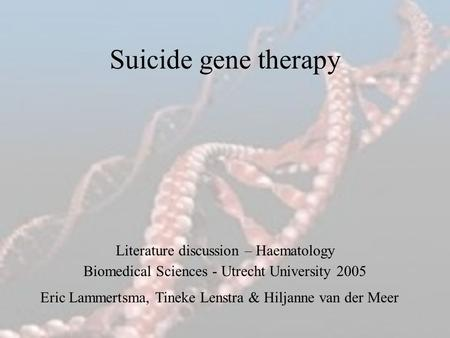 Suicide gene therapy Eric Lammertsma, Tineke Lenstra & Hiljanne van der Meer Literature discussion – Haematology Biomedical Sciences - Utrecht University.