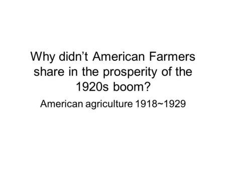 Why didnt American Farmers share in the prosperity of the 1920s boom? American agriculture 1918~1929.