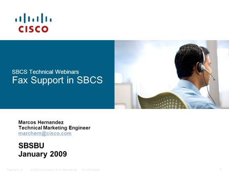 © 2006 Cisco Systems, Inc. All rights reserved.Cisco ConfidentialPresentation_ID 1 SBCS Technical Webinars Fax Support in SBCS Marcos Hernandez Technical.