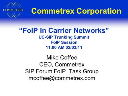 Commetrex Corporation Mike Coffee CEO, Commetrex SIP Forum FoIP Task Group FoIP In Carrier Networks UC-SIP Trunking Summit FoIP Session.