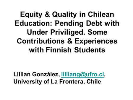 Equity & Quality in Chilean Education: Pending Debt with Under Priviliged. Some Contributions & Experiences with Finnish Students Lillian González,