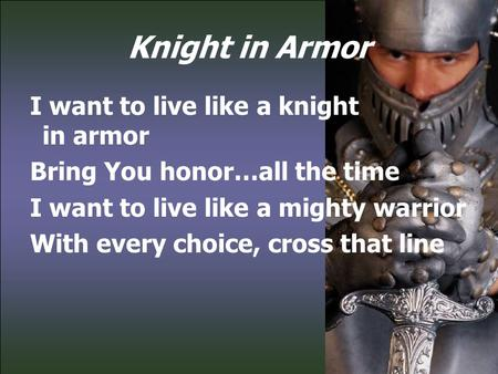 Knight in Armor I want to live like a knight in armor Bring You honor…all the time I want to live like a mighty warrior With every choice, cross that line.