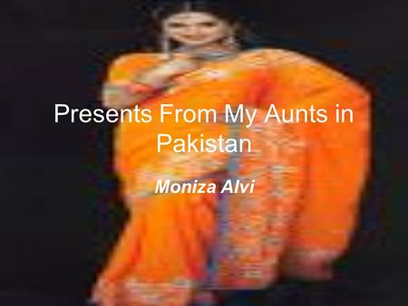 Presents From My Aunts in Pakistan Moniza Alvi. Moniza Alvi was born in Lahore in Pakistan, the daughter of a Pakistani father and an English mother.