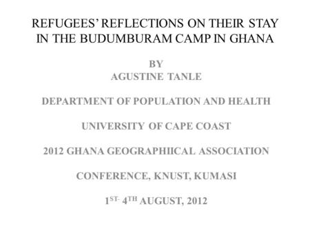 REFUGEES REFLECTIONS ON THEIR STAY IN THE BUDUMBURAM CAMP IN GHANA BY AGUSTINE TANLE DEPARTMENT OF POPULATION AND HEALTH UNIVERSITY OF CAPE COAST 2012.