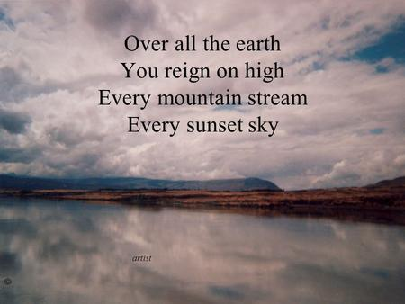Over all the earth You reign on high Every mountain stream Every sunset sky artist ©