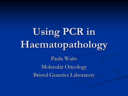 Using PCR in Haematopathology Paula Waits Molecular Oncology Bristol Genetics Laboratory.