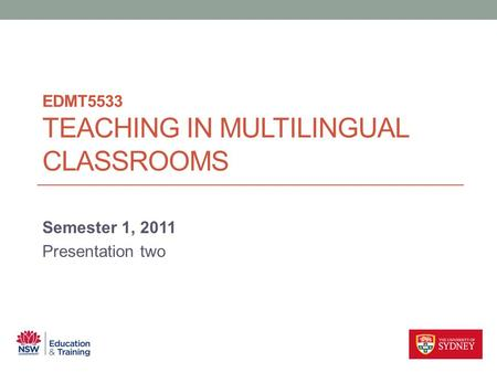EDMT5533 TEACHING IN MULTILINGUAL CLASSROOMS Semester 1, 2011 Presentation two.
