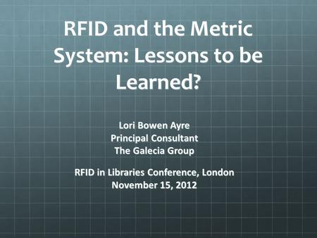 RFID and the Metric System: Lessons to be Learned? Lori Bowen Ayre Principal Consultant The Galecia Group RFID in Libraries Conference, London November.