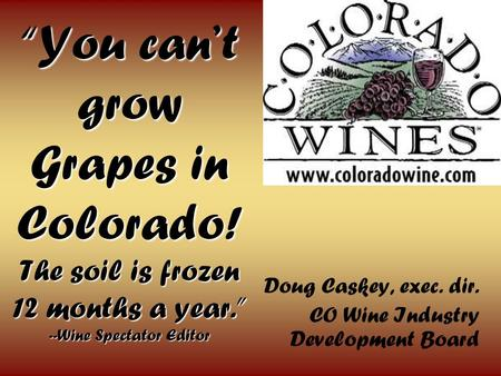 You cant grow Grapes in Colorado! The soil is frozen 12 months a year. --Wine Spectator Editor Doug Caskey, exec. dir. CO Wine Industry Development Board.