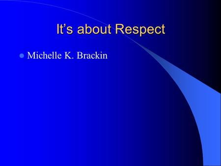 Its about Respect Michelle K. Brackin. Respect in the Workplace Culture of Respect What is Respect Diversity Harassment/Discrimination What to do about.
