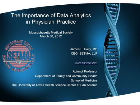 The Importance of Data Analytics in Physician Practice Massachusetts Medical Society March 30, 2012 James L. Holly, MD CEO, SETMA, LLP www.setma.com Adjunct.