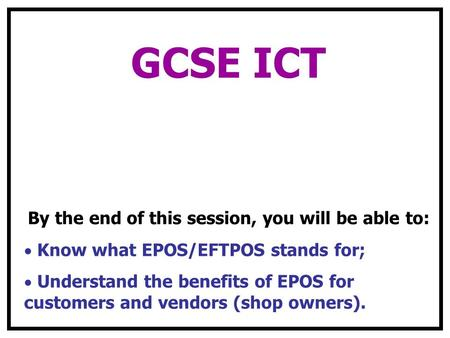 GCSE ICT By the end of this session, you will be able to: Know what EPOS/EFTPOS stands for; Understand the benefits of EPOS for customers and vendors (shop.