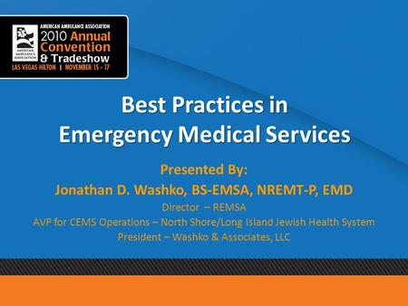 Best Practices in Emergency Medical Services Presented By: Jonathan D. Washko, BS-EMSA, NREMT-P, EMD Director – REMSA AVP for CEMS Operations – North Shore/Long.