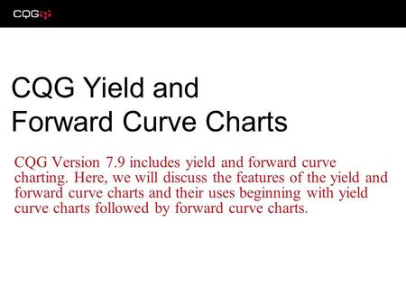 CQG Version 7.9 includes yield and forward curve charting. Here, we will discuss the features of the yield and forward curve charts and their uses beginning.