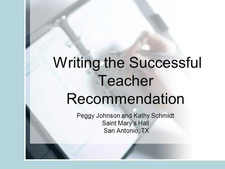 Writing the Successful Teacher Recommendation Peggy Johnson and Kathy Schmidt Saint Marys Hall San Antonio, TX.