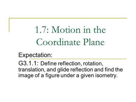 1.7: Motion in the Coordinate Plane Expectation: G3.1.1: Define reflection, rotation, translation, and glide reflection and find the image of a figure.