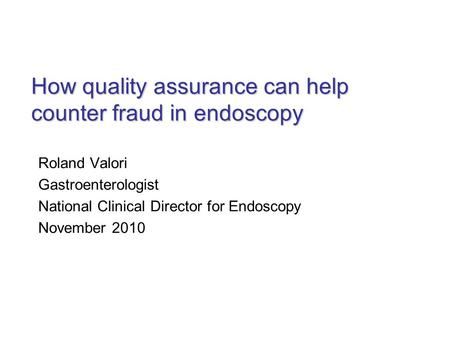 How quality assurance can help counter fraud in endoscopy Roland Valori Gastroenterologist National Clinical Director for Endoscopy November 2010.