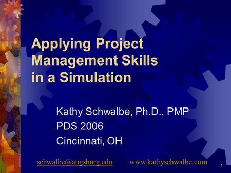 1 Applying Project Management Skills in a Simulation Kathy Schwalbe, Ph.D., PMP PDS 2006 Cincinnati, OH