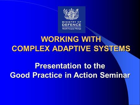 WORKING WITH COMPLEX ADAPTIVE SYSTEMS Presentation to the Good Practice in Action Seminar.