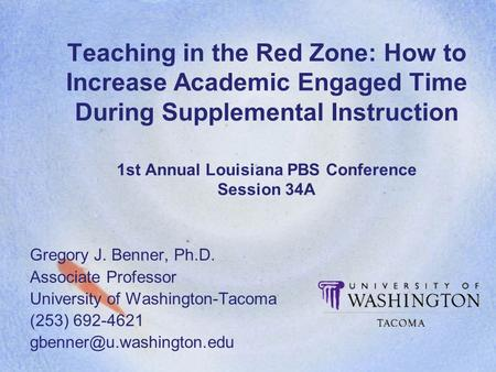 Teaching in the Red Zone: How to Increase Academic Engaged Time During Supplemental Instruction 1st Annual Louisiana PBS Conference Session 34A Gregory.