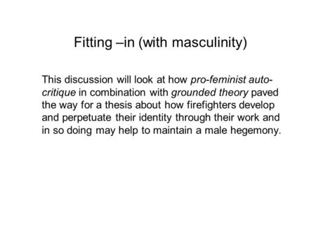Fitting –in (with masculinity) This discussion will look at how pro-feminist auto- critique in combination with grounded theory paved the way for a thesis.