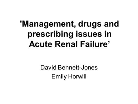 'Management, drugs and prescribing issues in Acute Renal Failure David Bennett-Jones Emily Horwill.